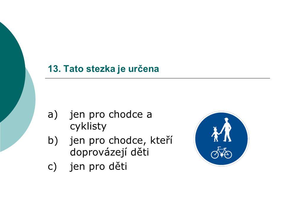 13. Tato stezka je určena a)jen pro chodce a cyklisty b)jen pro chodce, kteří doprovázejí děti c)jen pro děti