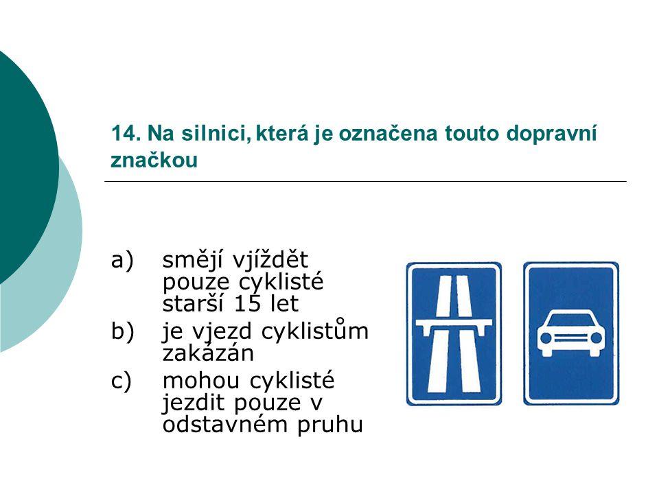 14. Na silnici, která je označena touto dopravní značkou a)smějí vjíždět pouze cyklisté starší 15 let b)je vjezd cyklistům zakázán c)mohou cyklisté je