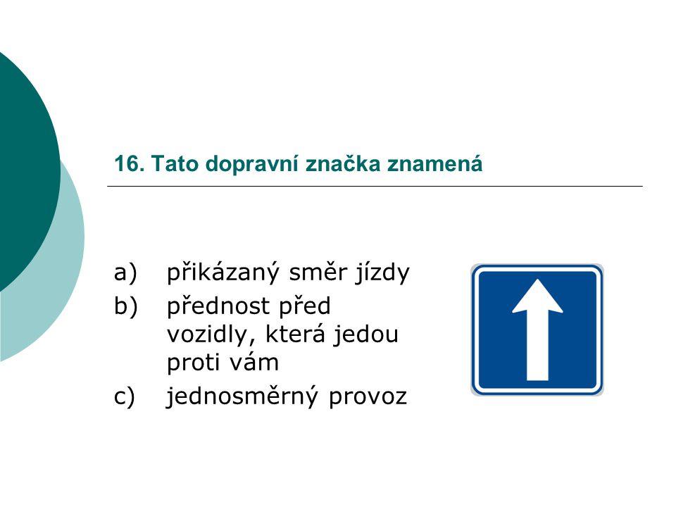 16. Tato dopravní značka znamená a)přikázaný směr jízdy b)přednost před vozidly, která jedou proti vám c)jednosměrný provoz