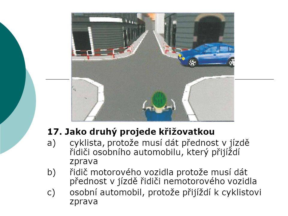 17. Jako druhý projede křižovatkou a)cyklista, protože musí dát přednost v jízdě řidiči osobního automobilu, který přijíždí zprava b)řidič motorového