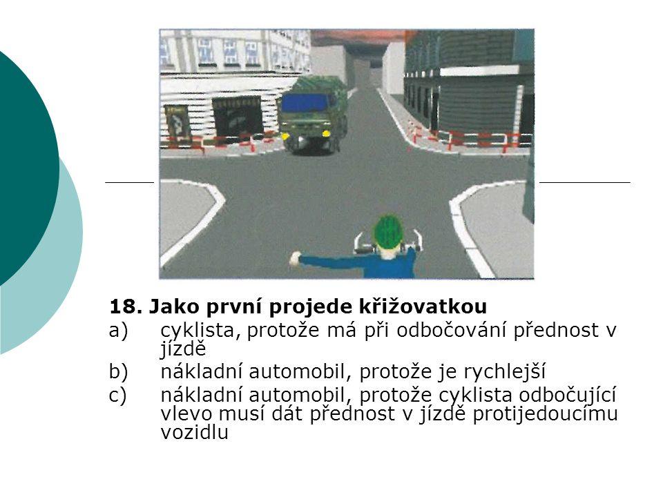 18. Jako první projede křižovatkou a)cyklista, protože má při odbočování přednost v jízdě b)nákladní automobil, protože je rychlejší c)nákladní automo