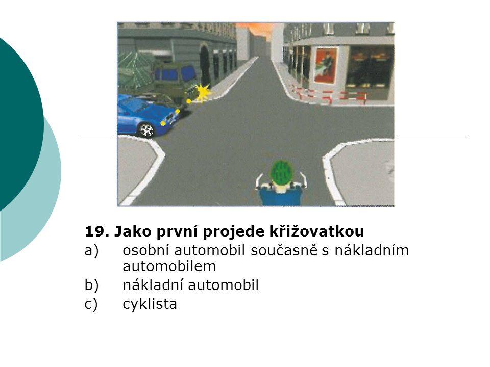 19. Jako první projede křižovatkou a)osobní automobil současně s nákladním automobilem b)nákladní automobil c)cyklista