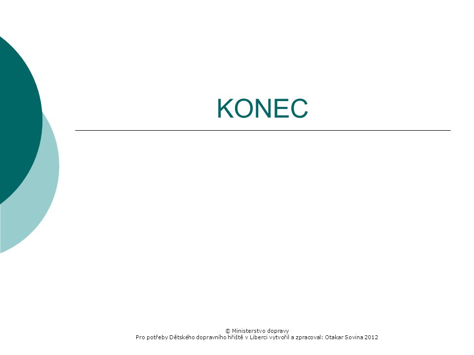 © Ministerstvo dopravy Pro potřeby Dětského dopravního hřiště v Liberci vytvořil a zpracoval: Otakar Sovina 2012 KONEC
