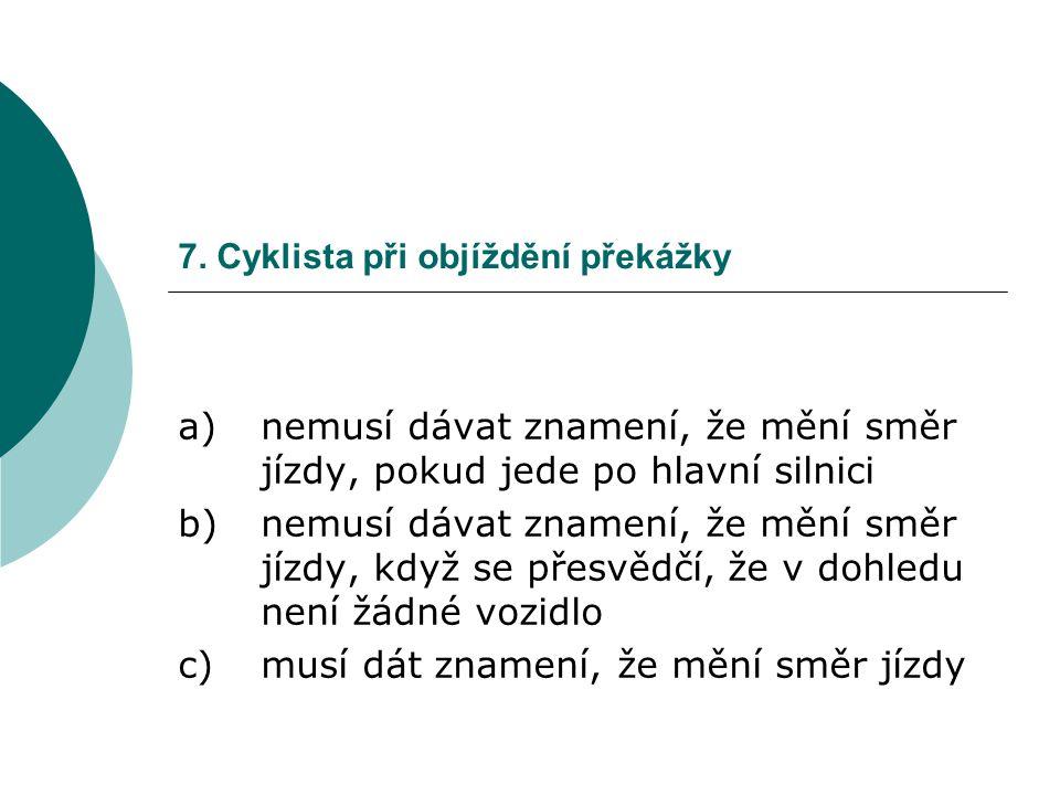 7. Cyklista při objíždění překážky a)nemusí dávat znamení, že mění směr jízdy, pokud jede po hlavní silnici b)nemusí dávat znamení, že mění směr jízdy