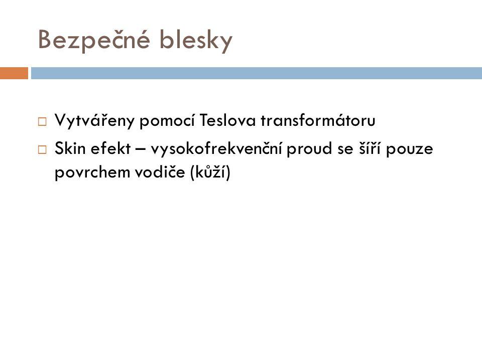 Bezpečné blesky  Vytvářeny pomocí Teslova transformátoru  Skin efekt – vysokofrekvenční proud se šíří pouze povrchem vodiče (kůží)