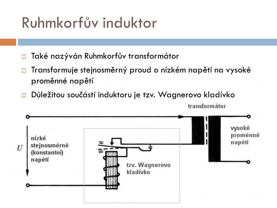 Ruhmkorfův induktor  Také nazýván Ruhmkorfův transformátor  Transformuje stejnosměrný proud o nízkém napětí na vysoké proměnné napětí  Důležitou so