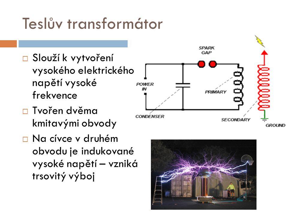 Teslův transformátor  Slouží k vytvoření vysokého elektrického napětí vysoké frekvence  Tvořen dvěma kmitavými obvody  Na cívce v druhém obvodu je
