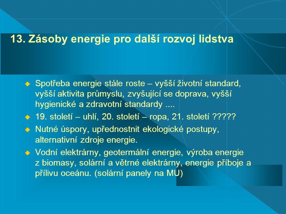 13. Zásoby energie pro další rozvoj lidstva  Spotřeba energie stále roste – vyšší životní standard, vyšší aktivita průmyslu, zvyšující se doprava, vy