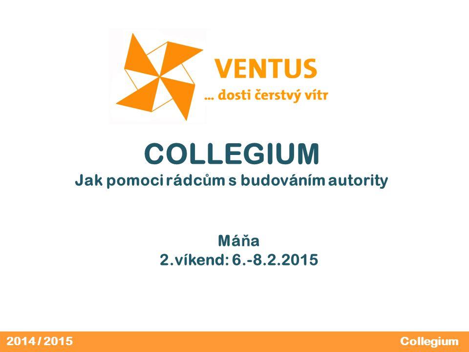 2014 / 2015 COLLEGIUM Jak pomoci rádc ů m s budováním autority Má ň a 2.víkend: 6.-8.2.2015 Collegium