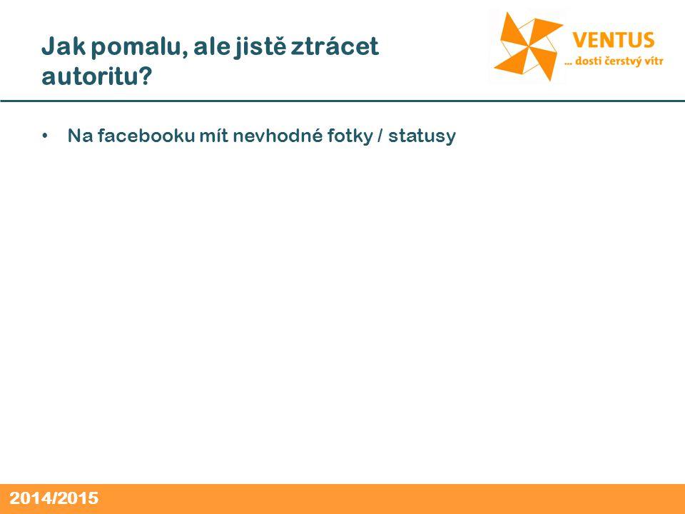 2014/2015 Jak pomalu, ale jist ě ztrácet autoritu Na facebooku mít nevhodné fotky / statusy