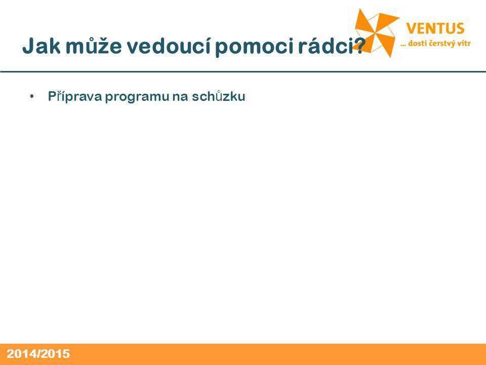 2014/2015 P ř íprava programu na sch ů zku Jak m ůž e vedoucí pomoci rádci
