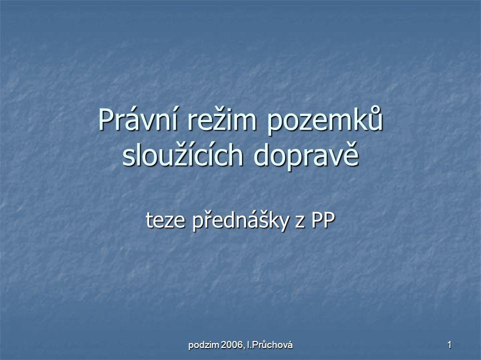 podzim 2006, I.Průchová 1 Právní režim pozemků sloužících dopravě teze přednášky z PP