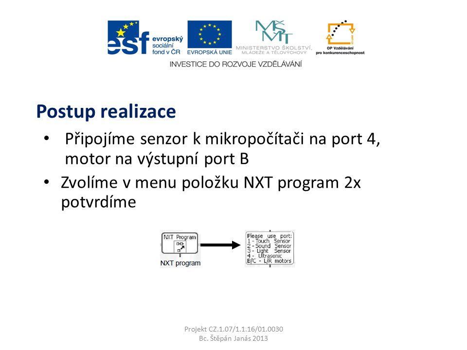 Připojíme senzor k mikropočítači na port 4, motor na výstupní port B Zvolíme v menu položku NXT program 2x potvrdíme Projekt CZ.1.07/1.1.16/01.0030 Bc.