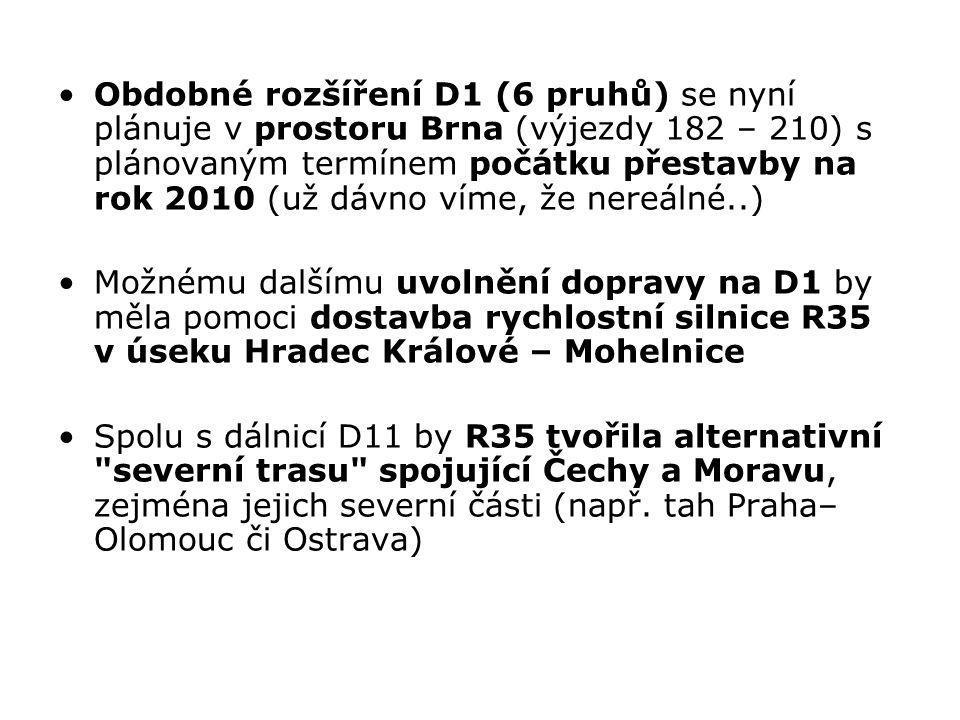 Obdobné rozšíření D1 (6 pruhů) se nyní plánuje v prostoru Brna (výjezdy 182 – 210) s plánovaným termínem počátku přestavby na rok 2010 (už dávno víme, že nereálné..) Možnému dalšímu uvolnění dopravy na D1 by měla pomoci dostavba rychlostní silnice R35 v úseku Hradec Králové – Mohelnice Spolu s dálnicí D11 by R35 tvořila alternativní severní trasu spojující Čechy a Moravu, zejména jejich severní části (např.
