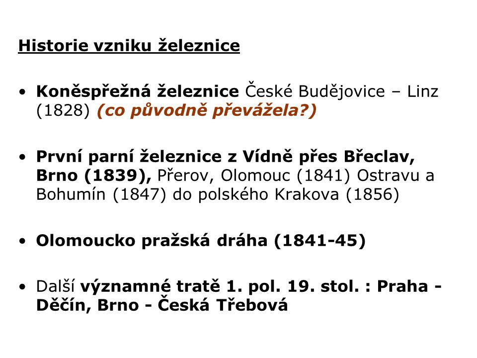 Historie vzniku železnice Koněspřežná železnice České Budějovice – Linz (1828) (co původně převážela?) První parní železnice z Vídně přes Břeclav, Brno (1839), Přerov, Olomouc (1841) Ostravu a Bohumín (1847) do polského Krakova (1856) Olomoucko pražská dráha (1841-45) Další významné tratě 1.