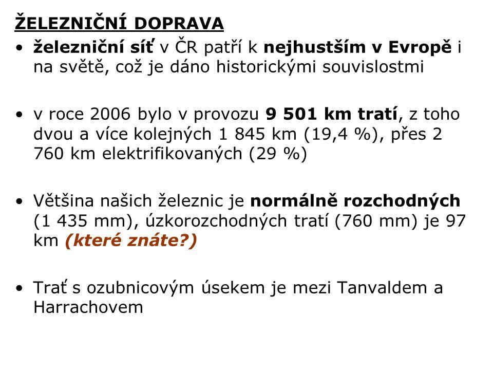 ŽELEZNIČNÍ DOPRAVA železniční síť v ČR patří k nejhustším v Evropě i na světě, což je dáno historickými souvislostmi v roce 2006 bylo v provozu 9 501 km tratí, z toho dvou a více kolejných 1 845 km (19,4 %), přes 2 760 km elektrifikovaných (29 %) Většina našich železnic je normálně rozchodných (1 435 mm), úzkorozchodných tratí (760 mm) je 97 km (které znáte?) Trať s ozubnicovým úsekem je mezi Tanvaldem a Harrachovem