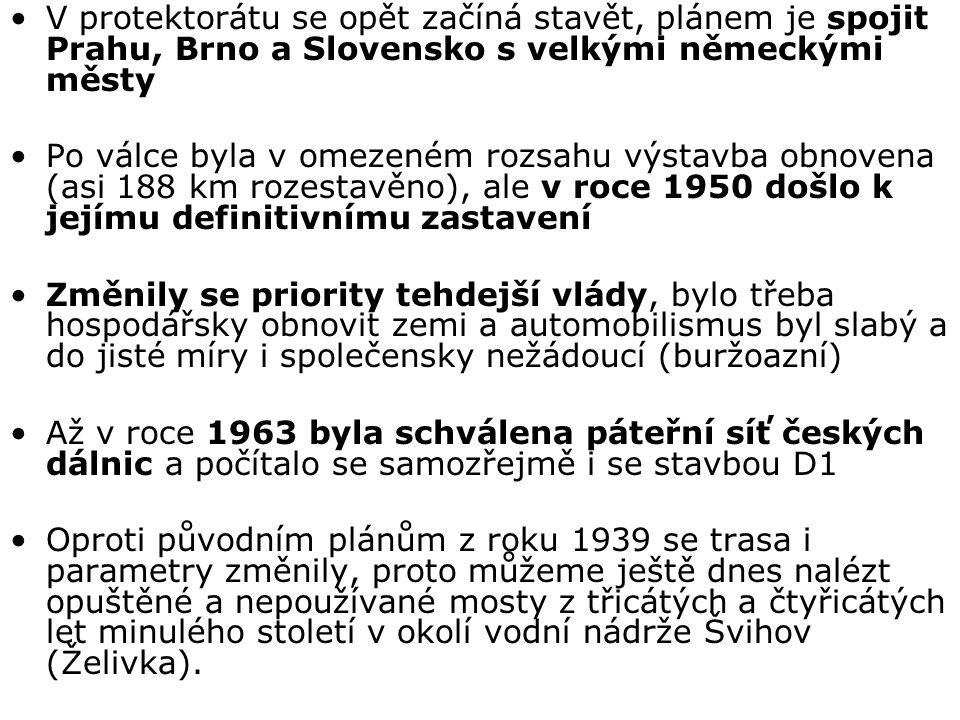 V protektorátu se opět začíná stavět, plánem je spojit Prahu, Brno a Slovensko s velkými německými městy Po válce byla v omezeném rozsahu výstavba obnovena (asi 188 km rozestavěno), ale v roce 1950 došlo k jejímu definitivnímu zastavení Změnily se priority tehdejší vlády, bylo třeba hospodářsky obnovit zemi a automobilismus byl slabý a do jisté míry i společensky nežádoucí (buržoazní) Až v roce 1963 byla schválena páteřní síť českých dálnic a počítalo se samozřejmě i se stavbou D1 Oproti původním plánům z roku 1939 se trasa i parametry změnily, proto můžeme ještě dnes nalézt opuštěné a nepoužívané mosty z třicátých a čtyřicátých let minulého století v okolí vodní nádrže Švihov (Želivka).