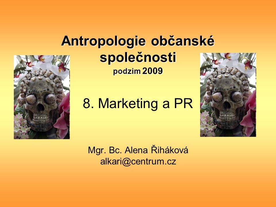 Antropologie občanské společnosti podzim 2009 8. Marketing a PR Mgr. Bc. Alena Řiháková alkari@centrum.cz