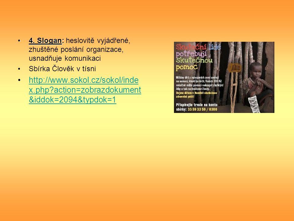 4. Slogan:4. Slogan: heslovitě vyjádřené, zhuštěné poslání organizace, usnadňuje komunikaci Sbírka Člověk v tísni http://www.sokol.cz/sokol/inde x.php