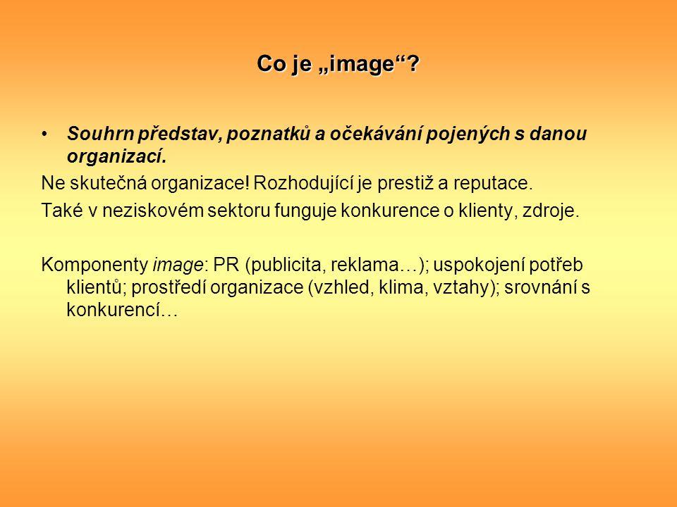 """Co je """"image""""? Souhrn představ, poznatků a očekávání pojených s danou organizací. Ne skutečná organizace! Rozhodující je prestiž a reputace. Také v ne"""