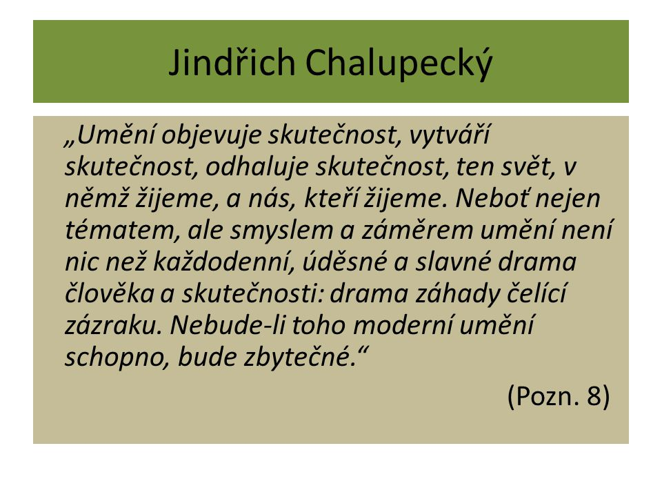 """Jindřich Chalupecký """"Umění objevuje skutečnost, vytváří skutečnost, odhaluje skutečnost, ten svět, v němž žijeme, a nás, kteří žijeme. Neboť nejen tém"""
