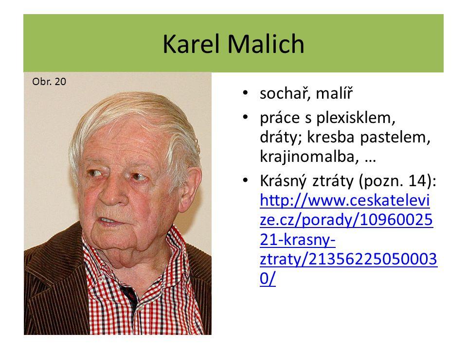 Karel Malich sochař, malíř práce s plexisklem, dráty; kresba pastelem, krajinomalba, … Krásný ztráty (pozn. 14): http://www.ceskatelevi ze.cz/porady/1
