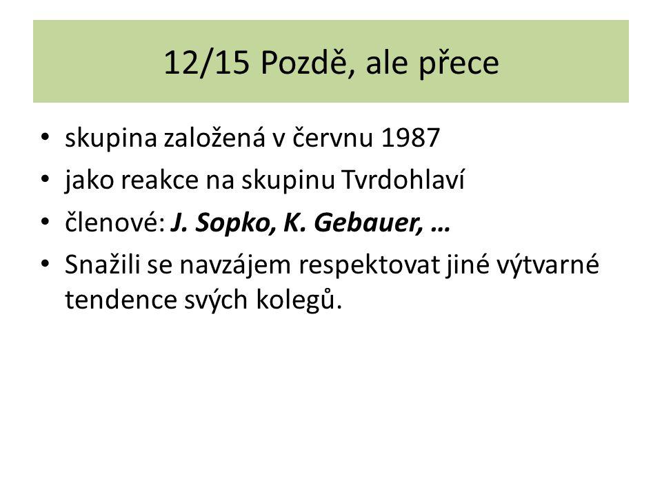 12/15 Pozdě, ale přece skupina založená v červnu 1987 jako reakce na skupinu Tvrdohlaví členové: J. Sopko, K. Gebauer, … Snažili se navzájem respektov