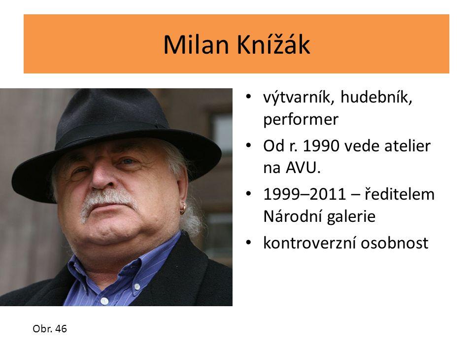 Milan Knížák výtvarník, hudebník, performer Od r. 1990 vede atelier na AVU. 1999–2011 – ředitelem Národní galerie kontroverzní osobnost Obr. 46
