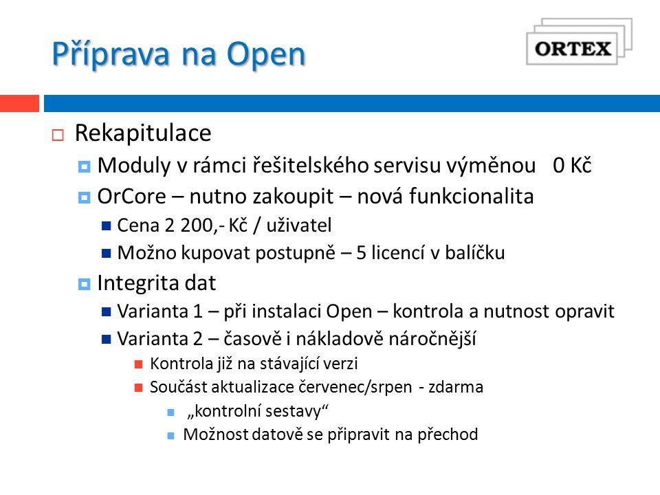 """Příprava na Open  Rekapitulace  Moduly v rámci řešitelského servisu výměnou 0 Kč  OrCore – nutno zakoupit – nová funkcionalita Cena 2 200,- Kč / uživatel Možno kupovat postupně – 5 licencí v balíčku  Integrita dat Varianta 1 – při instalaci Open – kontrola a nutnost opravit Varianta 2 – časově i nákladově náročnější Kontrola již na stávající verzi Součást aktualizace červenec/srpen - zdarma """"kontrolní sestavy Možnost datově se připravit na přechod"""