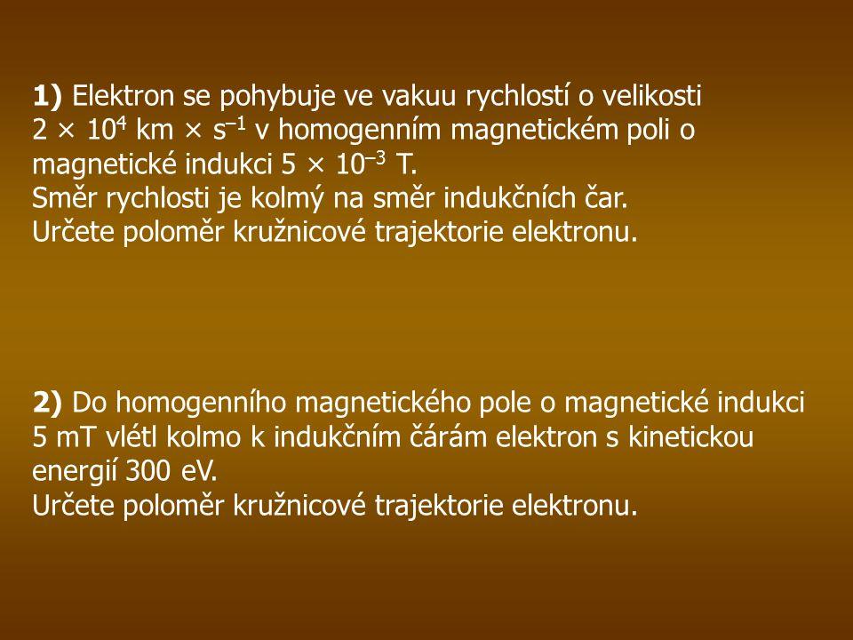 1) Elektron se pohybuje ve vakuu rychlostí o velikosti 2 × 10 4 km × s –1 v homogenním magnetickém poli o magnetické indukci 5 × 10 –3 T.