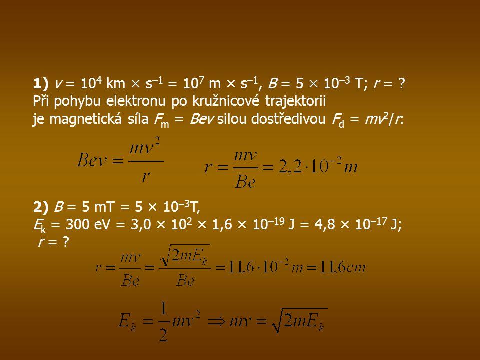 1) v = 10 4 km × s –1 = 10 7 m × s –1, B = 5 × 10 –3 T; r = .