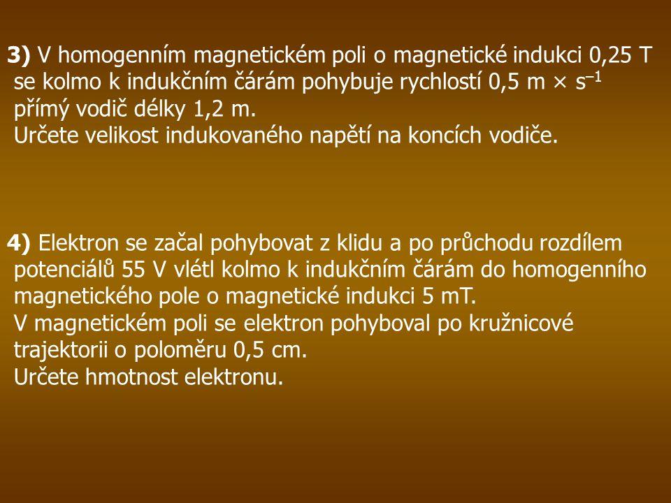 3) V homogenním magnetickém poli o magnetické indukci 0,25 T se kolmo k indukčním čárám pohybuje rychlostí 0,5 m × s –1 přímý vodič délky 1,2 m.