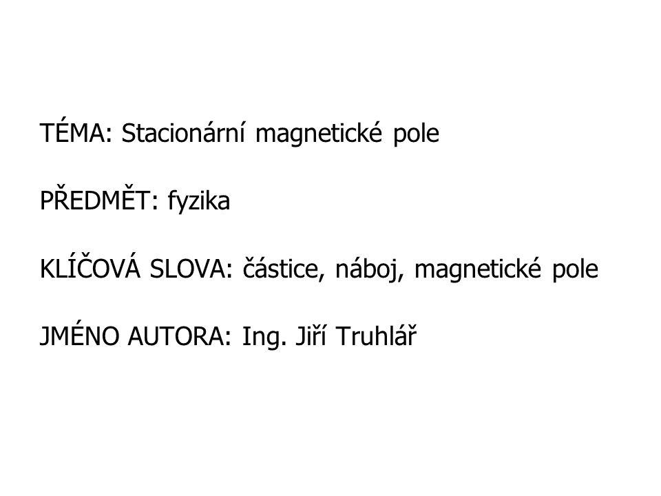 TÉMA: Stacionární magnetické pole PŘEDMĚT: fyzika KLÍČOVÁ SLOVA: částice, náboj, magnetické pole JMÉNO AUTORA: Ing.
