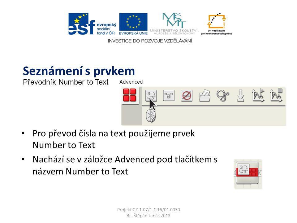 Pro převod čísla na text použijeme prvek Number to Text Nachází se v záložce Advenced pod tlačítkem s názvem Number to Text Projekt CZ.1.07/1.1.16/01.