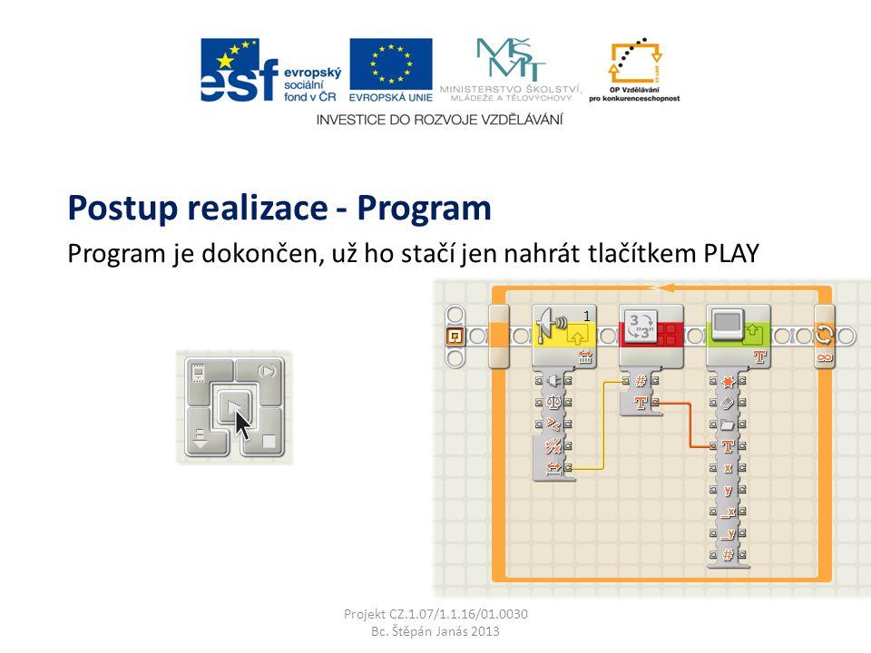 Program je dokončen, už ho stačí jen nahrát tlačítkem PLAY Projekt CZ.1.07/1.1.16/01.0030 Bc. Štěpán Janás 2013 Postup realizace - Program