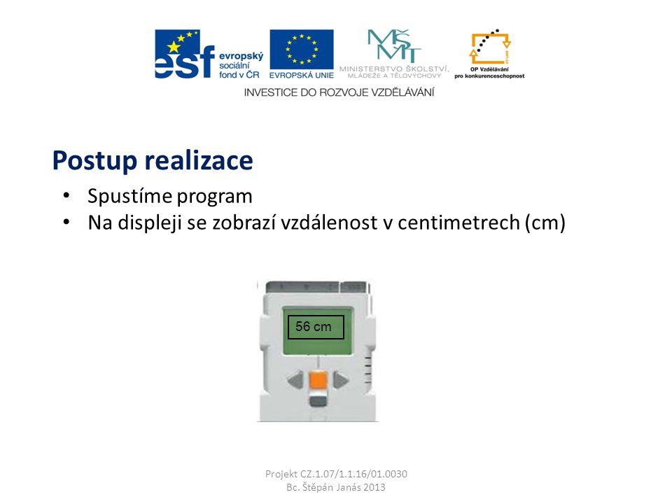 Spustíme program Na displeji se zobrazí vzdálenost v centimetrech (cm) Projekt CZ.1.07/1.1.16/01.0030 Bc. Štěpán Janás 2013 Postup realizace 56 cm