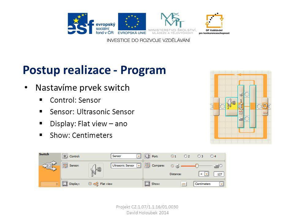 Nastavíme prvek switch  Control: Sensor  Sensor: Ultrasonic Sensor  Display: Flat view – ano  Show: Centimeters Postup realizace - Program Projekt CZ.1.07/1.1.16/01.0030 David Holoubek 2014