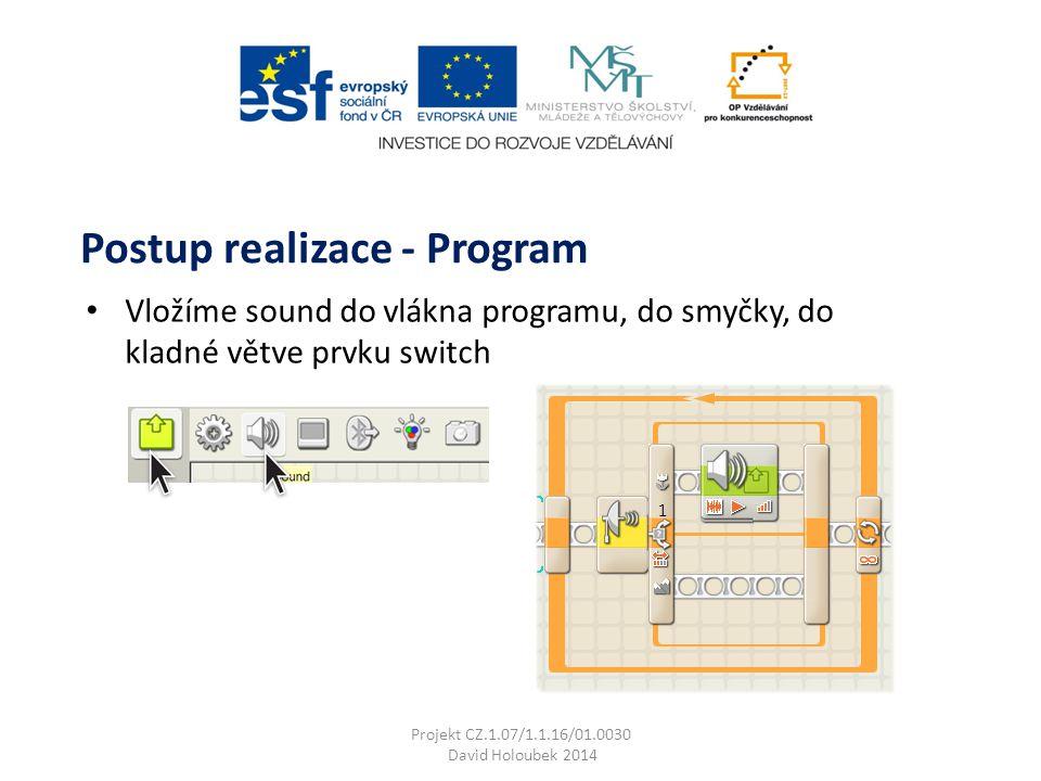 Vložíme sound do vlákna programu, do smyčky, do kladné větve prvku switch Postup realizace - Program Projekt CZ.1.07/1.1.16/01.0030 David Holoubek 2014