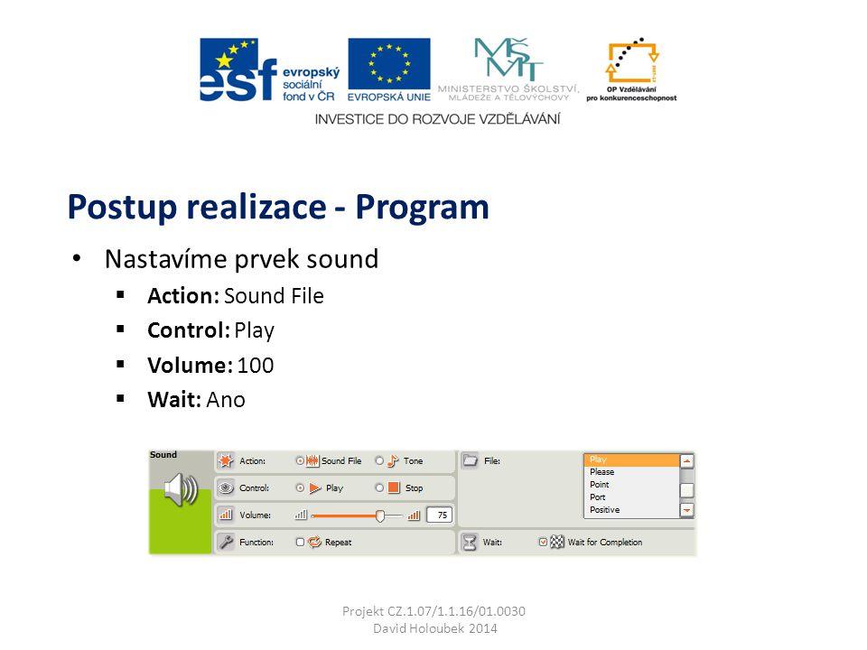 Nastavíme prvek sound  Action: Sound File  Control: Play  Volume: 100  Wait: Ano Postup realizace - Program Projekt CZ.1.07/1.1.16/01.0030 David Holoubek 2014