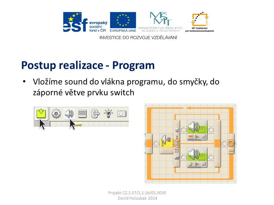 Vložíme sound do vlákna programu, do smyčky, do záporné větve prvku switch Postup realizace - Program Projekt CZ.1.07/1.1.16/01.0030 David Holoubek 2014