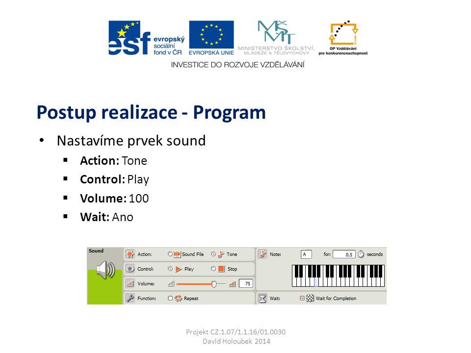 Nastavíme prvek sound  Action: Tone  Control: Play  Volume: 100  Wait: Ano Postup realizace - Program Projekt CZ.1.07/1.1.16/01.0030 David Holoubek 2014