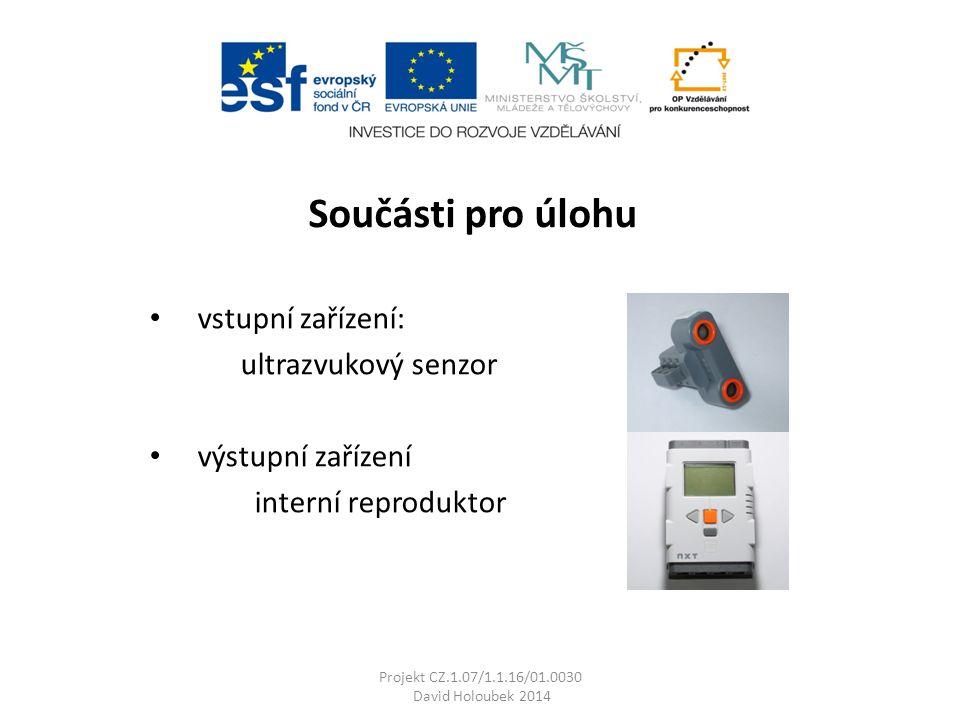 Projekt CZ.1.07/1.1.16/01.0030 David Holoubek 2014 Součásti pro úlohu vstupní zařízení: ultrazvukový senzor výstupní zařízení interní reproduktor