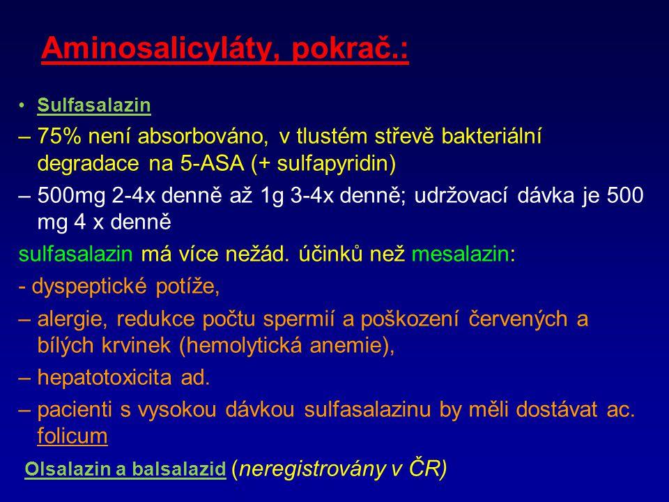 Aminosalicyláty, pokrač.: Sulfasalazin –75% není absorbováno, v tlustém střevě bakteriální degradace na 5-ASA (+ sulfapyridin) –500mg 2-4x denně až 1g 3-4x denně; udržovací dávka je 500 mg 4 x denně sulfasalazin má více nežád.