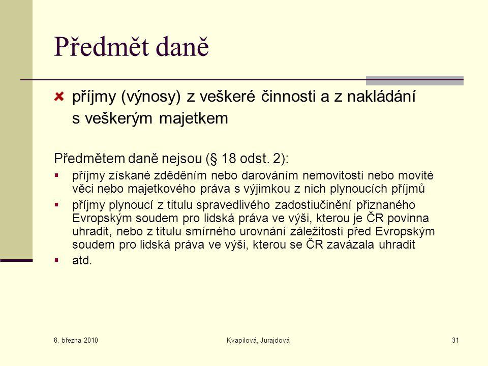 8. března 2010 Kvapilová, Jurajdová31 Předmět daně příjmy (výnosy) z veškeré činnosti a z nakládání s veškerým majetkem Předmětem daně nejsou (§ 18 od