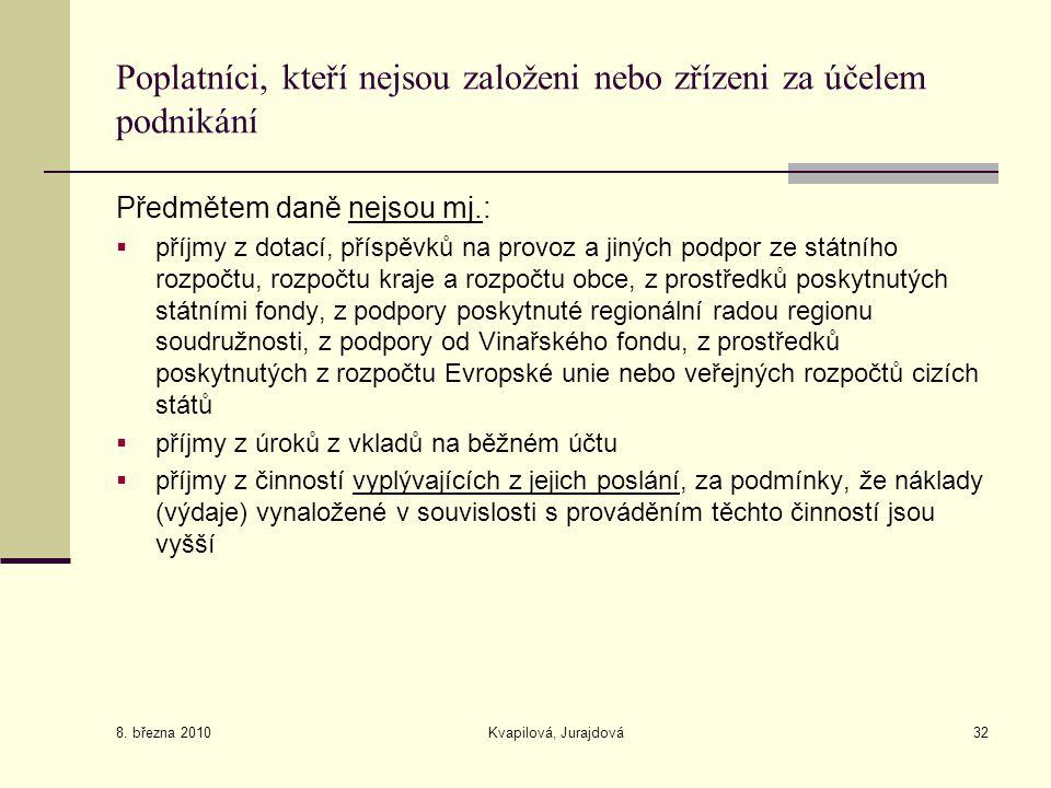8. března 2010 Kvapilová, Jurajdová32 Poplatníci, kteří nejsou založeni nebo zřízeni za účelem podnikání Předmětem daně nejsou mj.:  příjmy z dotací,
