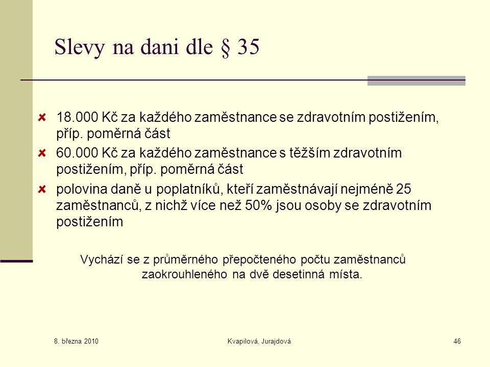 8. března 2010 Kvapilová, Jurajdová46 Slevy na dani dle § 35 18.000 Kč za každého zaměstnance se zdravotním postižením, příp. poměrná část 60.000 Kč z