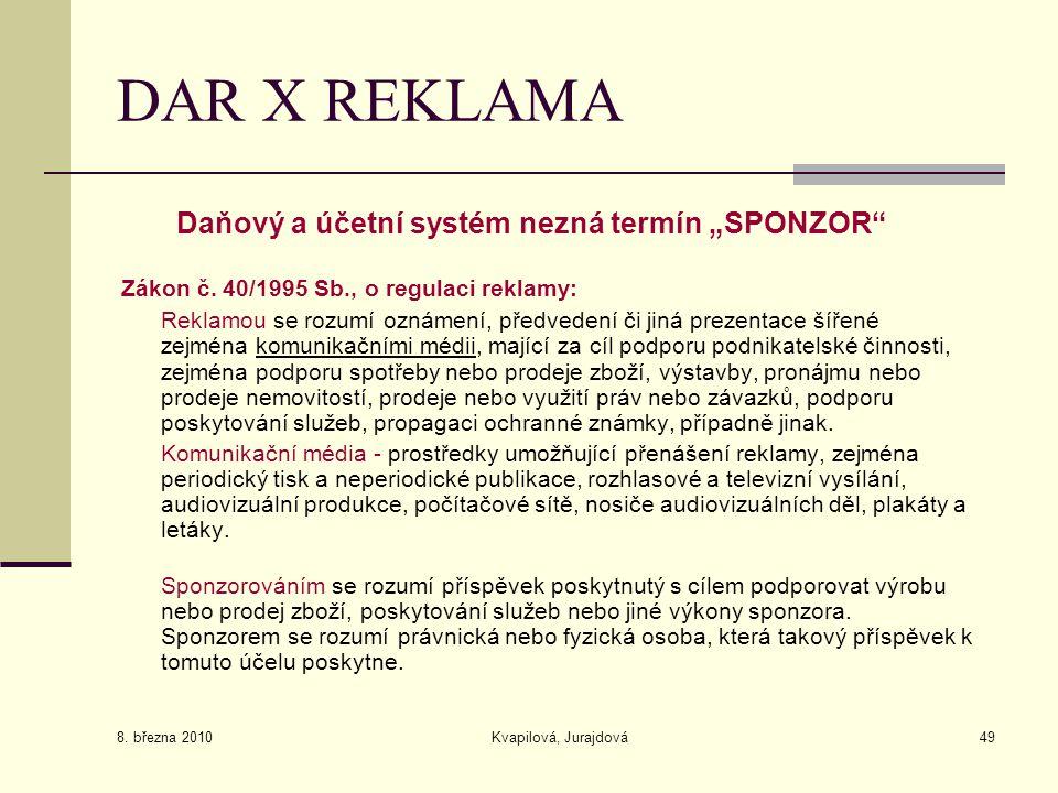 """8. března 2010 Kvapilová, Jurajdová49 DAR X REKLAMA Daňový a účetní systém nezná termín """"SPONZOR"""" Zákon č. 40/1995 Sb., o regulaci reklamy: Reklamou s"""