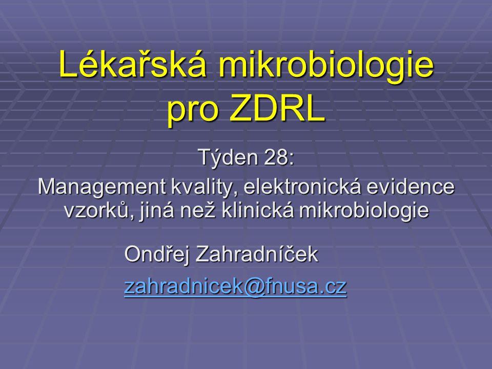 Lékařská mikrobiologie pro ZDRL Týden 28: Management kvality, elektronická evidence vzorků, jiná než klinická mikrobiologie Ondřej Zahradníček zahradnicek@fnusa.cz