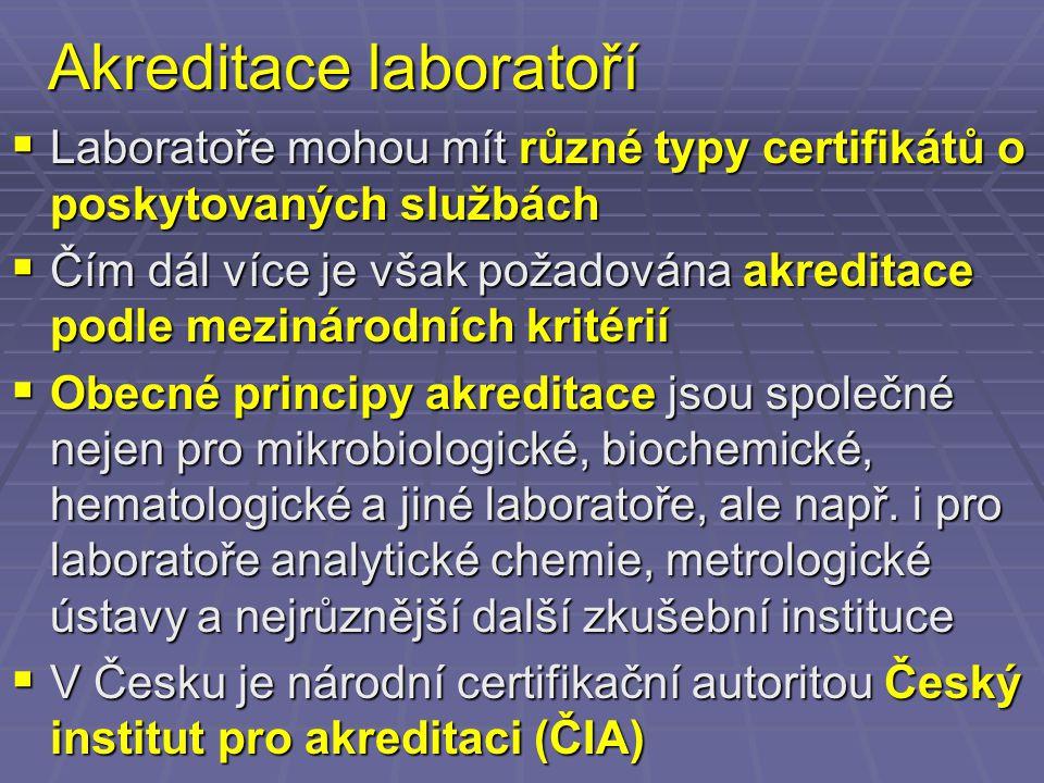 Akreditace laboratoří  Laboratoře mohou mít různé typy certifikátů o poskytovaných službách  Čím dál více je však požadována akreditace podle mezinárodních kritérií  Obecné principy akreditace jsou společné nejen pro mikrobiologické, biochemické, hematologické a jiné laboratoře, ale např.