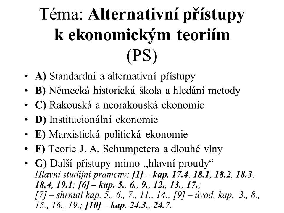 Téma: Alternativní přístupy k ekonomickým teoriím (PS) A) Standardní a alternativní přístupy B) Německá historická škola a hledání metody C) Rakouská a neorakouská ekonomie D) Institucionální ekonomie E) Marxistická politická ekonomie F) Teorie J.